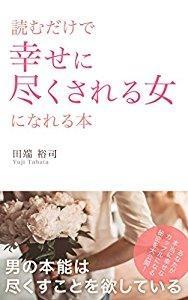 読むだけで幸せに尽くされる女になれる本: 男の本能は尽くすことを欲している Kindle版